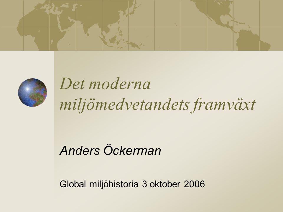 Det moderna miljömedvetandets framväxt Anders Öckerman Global miljöhistoria 3 oktober 2006