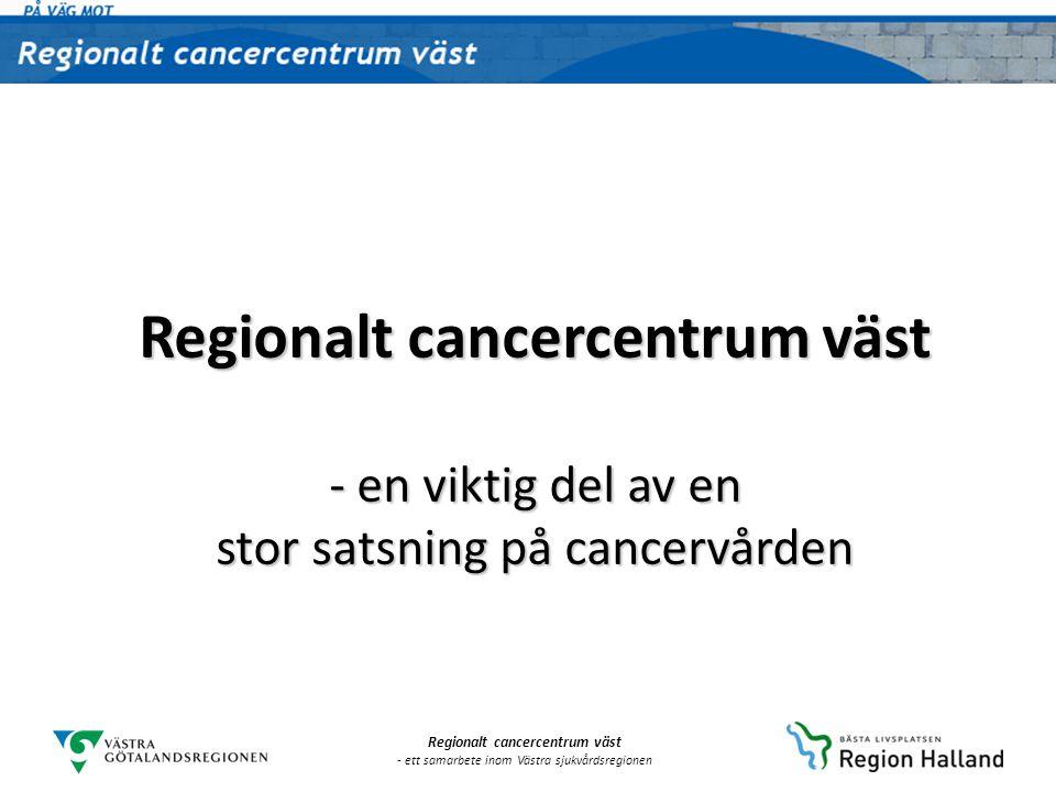 Regionalt cancercentrum väst - ett samarbete inom Västra sjukvårdsregionen Visionen för Regionalt cancercentrum väst : För människors behov, genom människors samlade kompetens, med gemensamma resurser Färre i vårt område ska insjukna i cancer, fler ska överleva längre och med bättre livskvalitet, vården ska vara mer rättvis och hålla samman bättre och patientens perspektiv och medverkan ska stärkas.