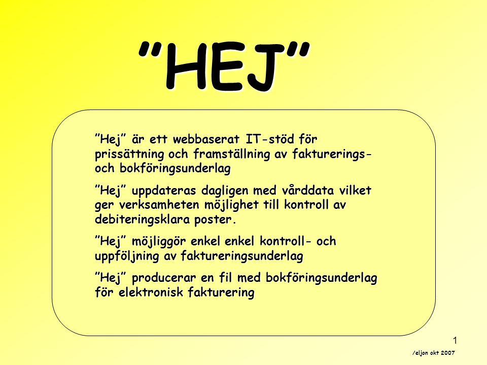 /eljon okt 2007 1 HEJ Hej är ett webbaserat IT-stöd för prissättning och framställning av fakturerings- och bokföringsunderlag Hej uppdateras dagligen med vårddata vilket ger verksamheten möjlighet till kontroll av debiteringsklara poster.