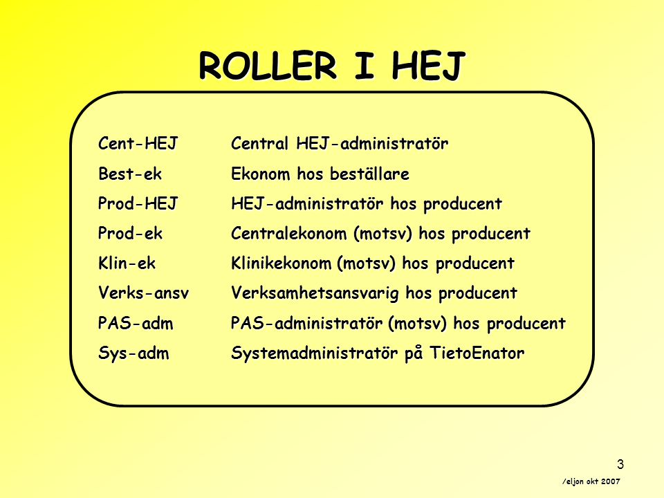 /eljon okt 2007 3 ROLLER I HEJ Cent-HEJCentral HEJ-administratör Best-ekEkonom hos beställare Prod-HEJHEJ-administratör hos producent Prod-ekCentralekonom (motsv) hos producent Klin-ekKlinikekonom (motsv) hos producent Verks-ansvVerksamhetsansvarig hos producent PAS-admPAS-administratör (motsv) hos producent Sys-admSystemadministratör på TietoEnator