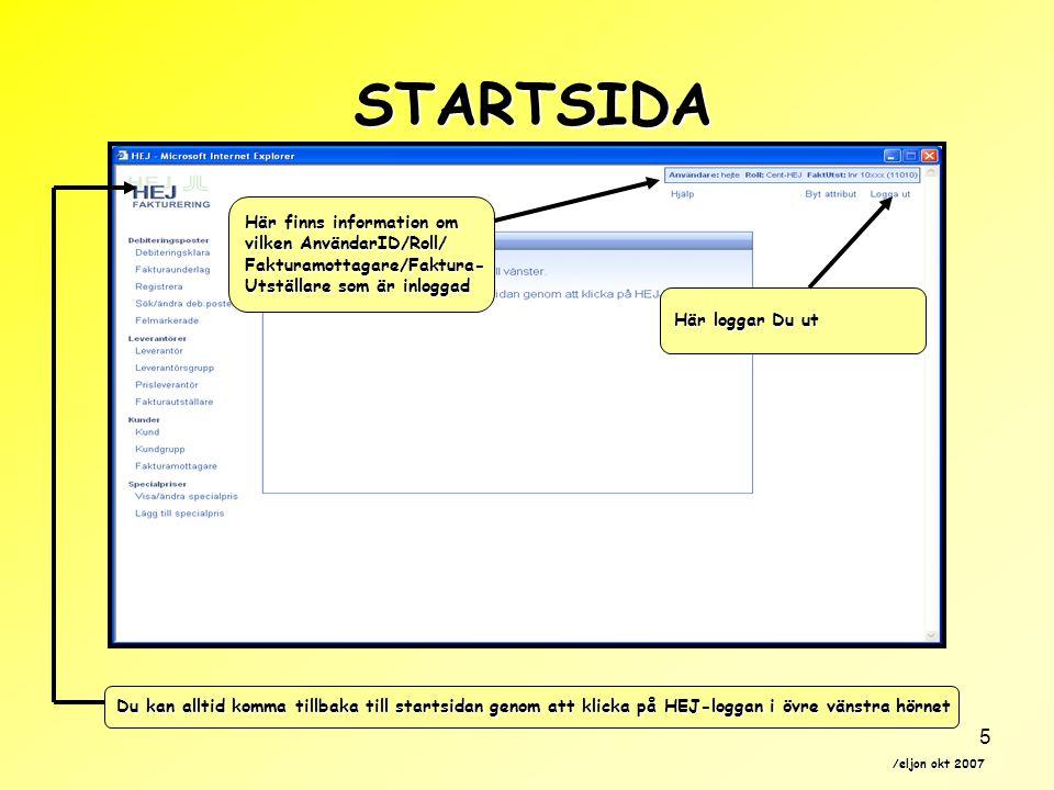 /eljon okt 2007 5 STARTSIDA Här finns information om vilken AnvändarID/Roll/ Fakturamottagare/Faktura- Utställare som är inloggad Du kan alltid komma tillbaka till startsidan genom att klicka på HEJ-loggan i övre vänstra hörnet Här loggar Du ut