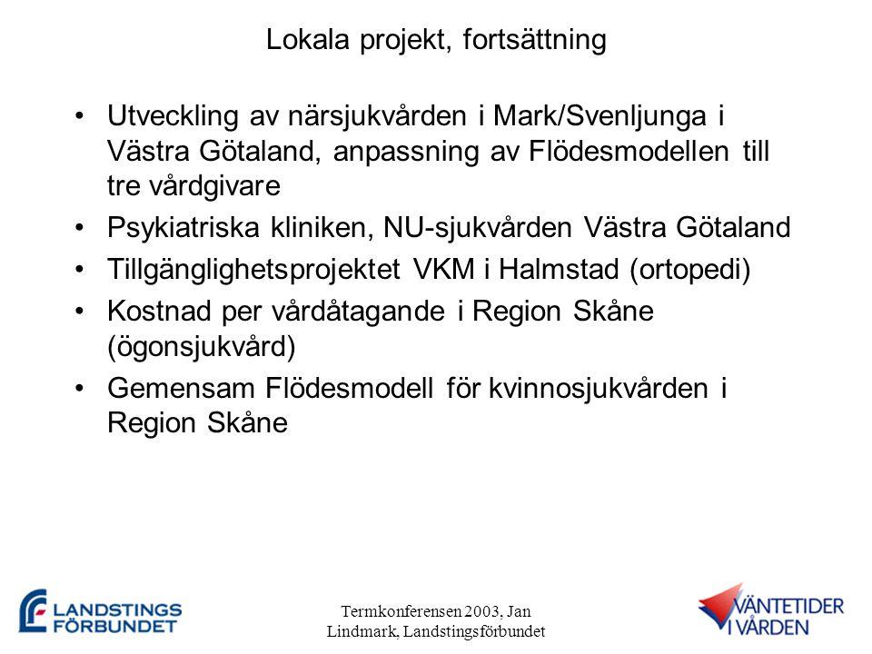 Termkonferensen 2003, Jan Lindmark, Landstingsförbundet Lokala projekt, fortsättning •Utveckling av närsjukvården i Mark/Svenljunga i Västra Götaland, anpassning av Flödesmodellen till tre vårdgivare •Psykiatriska kliniken, NU-sjukvården Västra Götaland •Tillgänglighetsprojektet VKM i Halmstad (ortopedi) •Kostnad per vårdåtagande i Region Skåne (ögonsjukvård) •Gemensam Flödesmodell för kvinnosjukvården i Region Skåne