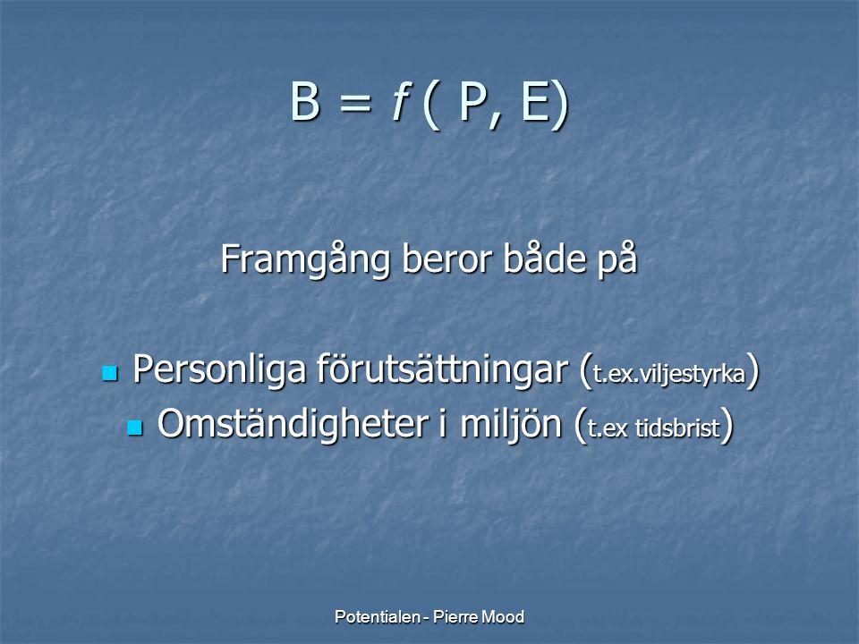 Potentialen - Pierre Mood B = f ( P, E) Framgång beror både på  Personliga förutsättningar ( t.ex.viljestyrka )  Omständigheter i miljön ( t.ex tids