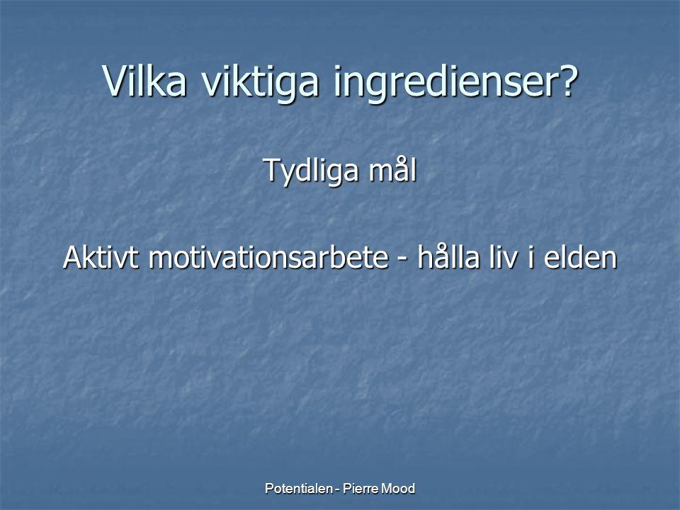Potentialen - Pierre Mood Vilka viktiga ingredienser? Tydliga mål Aktivt motivationsarbete - hålla liv i elden