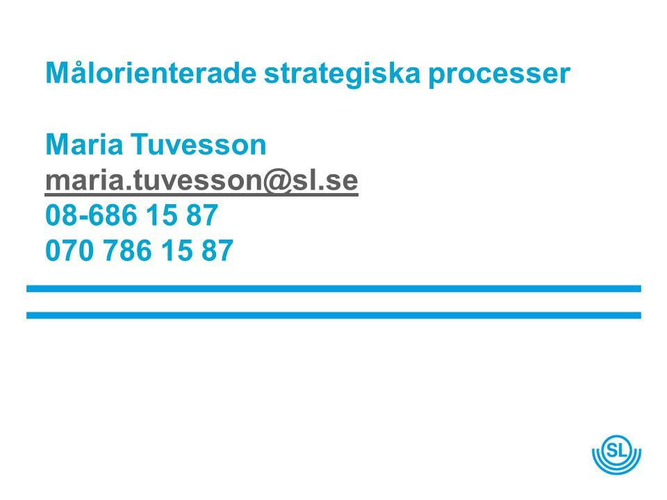 Målorienterade strategiska processer Maria Tuvesson maria.tuvesson@sl.se 08-686 15 87 070 786 15 87