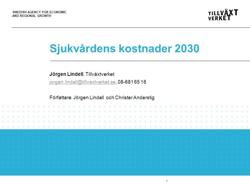 SWEDISH AGENCY FOR ECONOMIC AND REGIONAL GROWTH 1 Sjukvårdens kostnader 2030 Jörgen Lindell, Tillväxtverket jorgen.lindell@tillvaxtverket.sejorgen.lindell@tillvaxtverket.se, 08-681 65 16 Författare: Jörgen Lindell och Christer Anderstig