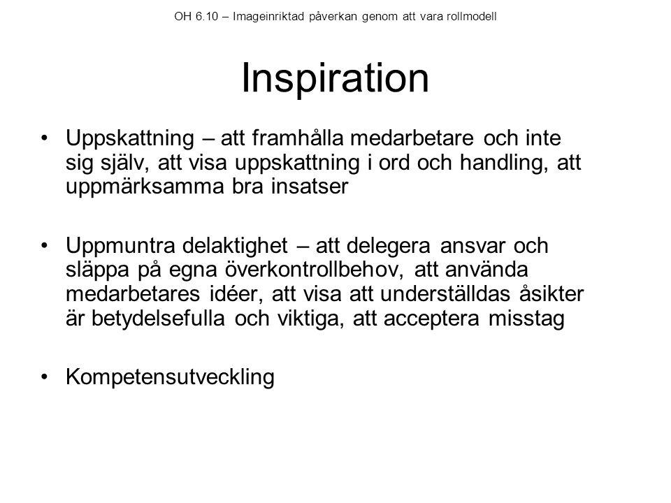 OH 6.10 – Imageinriktad påverkan genom att vara rollmodell Inspiration •Uppskattning – att framhålla medarbetare och inte sig själv, att visa uppskatt