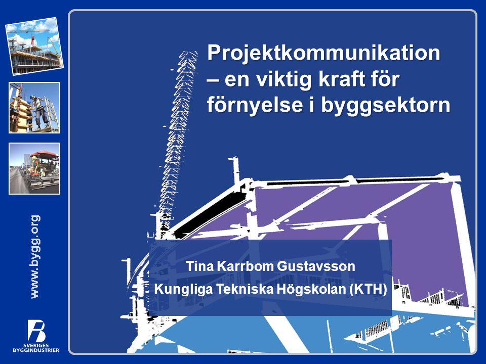 www.bygg.org Projektkommunikation – en viktig kraft för förnyelse i byggsektorn Tina Karrbom Gustavsson Kungliga Tekniska Högskolan (KTH)