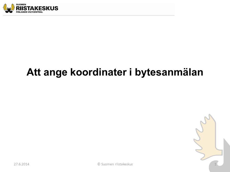 Att ange koordinater i bytesanmälan 27.6.2014© Suomen riistakeskus1