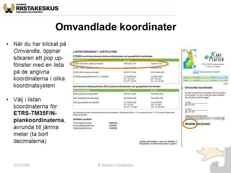 Omvandlade koordinater 27.6.2014© Suomen riistakeskus11 •När du har klickat på Omvandla, öppnar sökaren ett pop up- fönster med en lista på de angivna