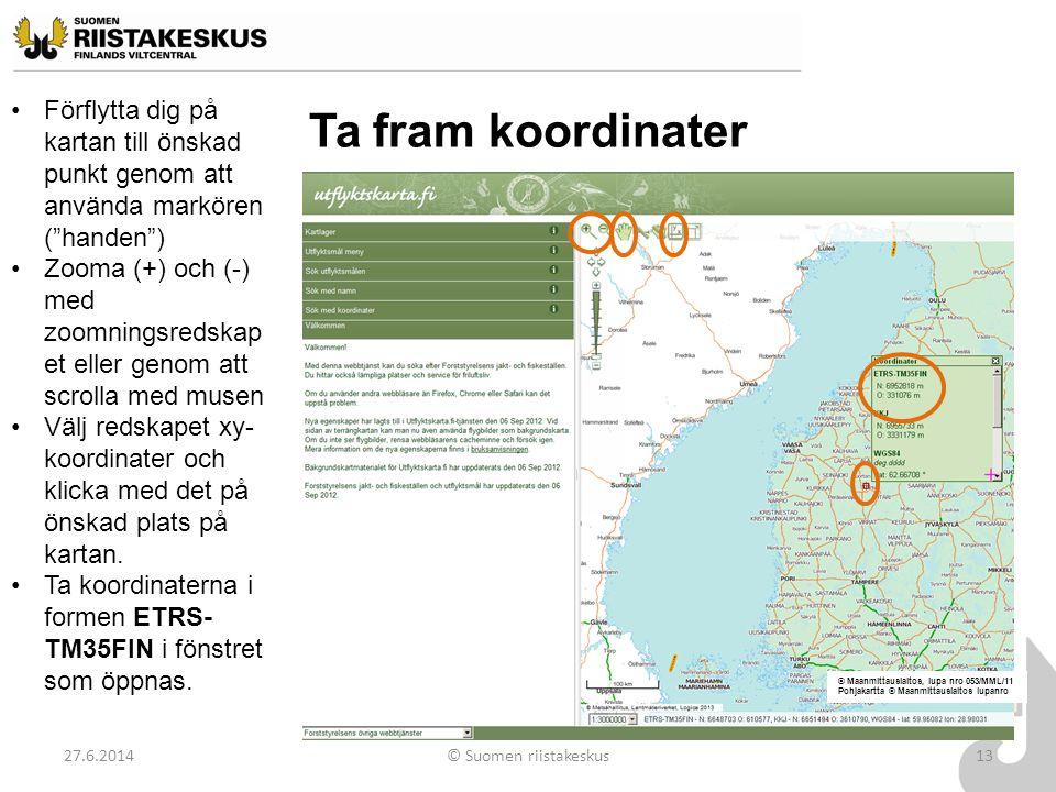 """Ta fram koordinater 27.6.2014© Suomen riistakeskus13 •Förflytta dig på kartan till önskad punkt genom att använda markören (""""handen"""") •Zooma (+) och ("""