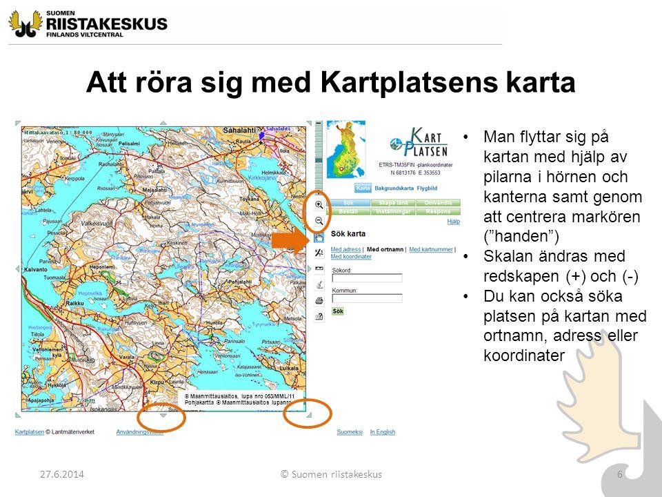 Att röra sig med Kartplatsens karta 27.6.2014© Suomen riistakeskus6 •Man flyttar sig på kartan med hjälp av pilarna i hörnen och kanterna samt genom a