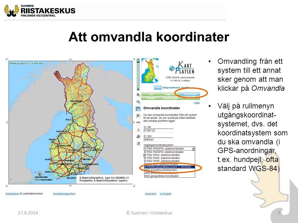 Att omvandla koordinater 27.6.2014© Suomen riistakeskus9 •Omvandling från ett system till ett annat sker genom att man klickar på Omvandla •Välj på ru