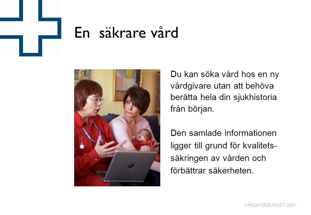VÅRDFÖRBUNDET 2007 En säkrare vård Du kan söka vård hos en ny vårdgivare utan att behöva berätta hela din sjukhistoria från början. Den samlade inform