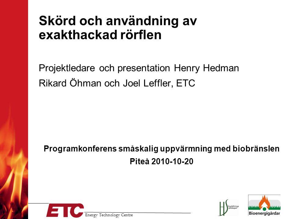 Energy Technology Centre Skörd och användning av exakthackad rörflen Projektledare och presentation Henry Hedman Rikard Öhman och Joel Leffler, ETC Pr