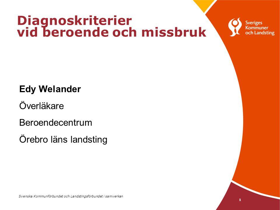 Svenska Kommunförbundet och Landstingsförbundet i samverkan 1 Diagnoskriterier vid beroende och missbruk Edy Welander Överläkare Beroendecentrum Örebr