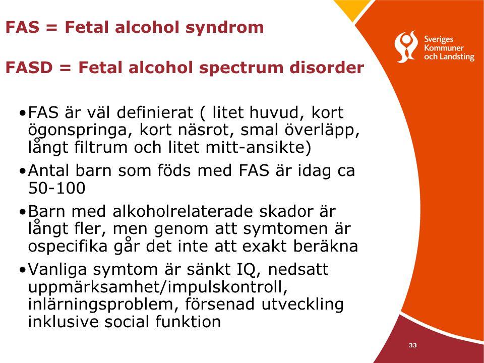 33 FAS = Fetal alcohol syndrom FASD = Fetal alcohol spectrum disorder •FAS är väl definierat ( litet huvud, kort ögonspringa, kort näsrot, smal överlä
