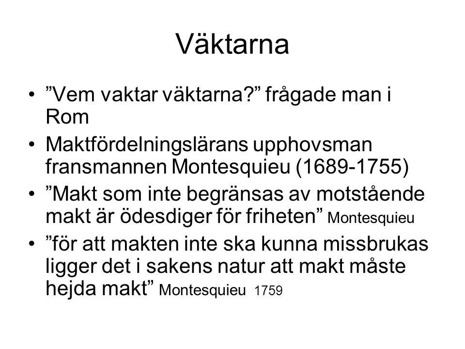 Väktarna • Vem vaktar väktarna? frågade man i Rom •Maktfördelningslärans upphovsman fransmannen Montesquieu (1689-1755) • Makt som inte begränsas av motstående makt är ödesdiger för friheten Montesquieu • för att makten inte ska kunna missbrukas ligger det i sakens natur att makt måste hejda makt Montesquieu 1759