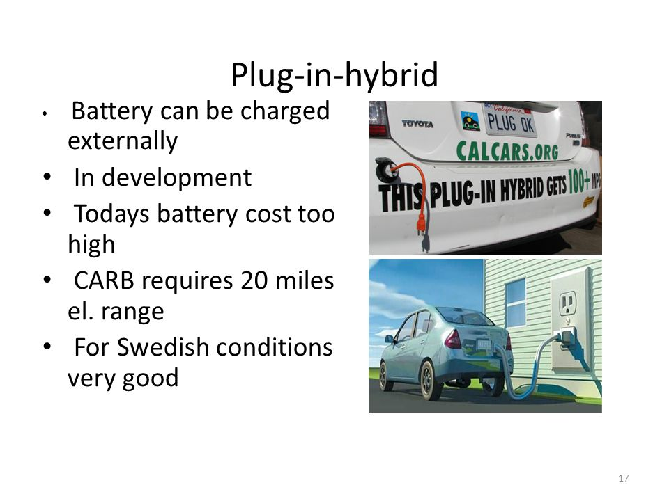 17 Plug-in-hybrid • Battery can be charged externally • In development • Todays battery cost too high • CARB requires 20 miles el.