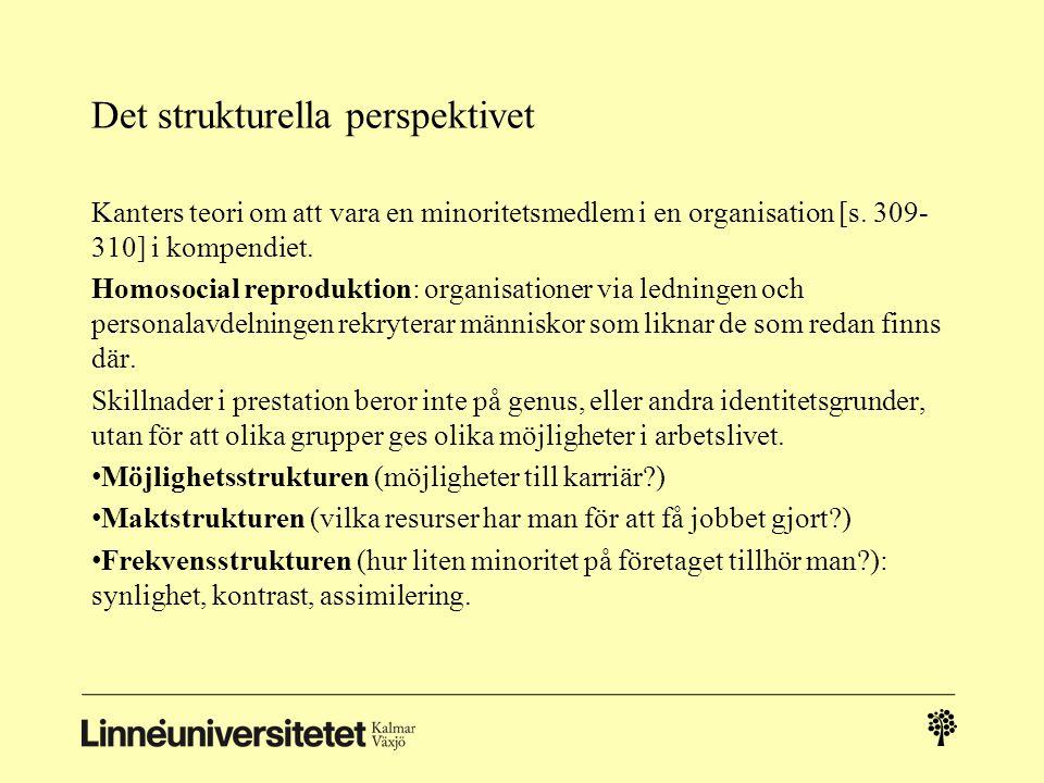 Det strukturella perspektivet Kanters teori om att vara en minoritetsmedlem i en organisation [s. 309- 310] i kompendiet. Homosocial reproduktion: org