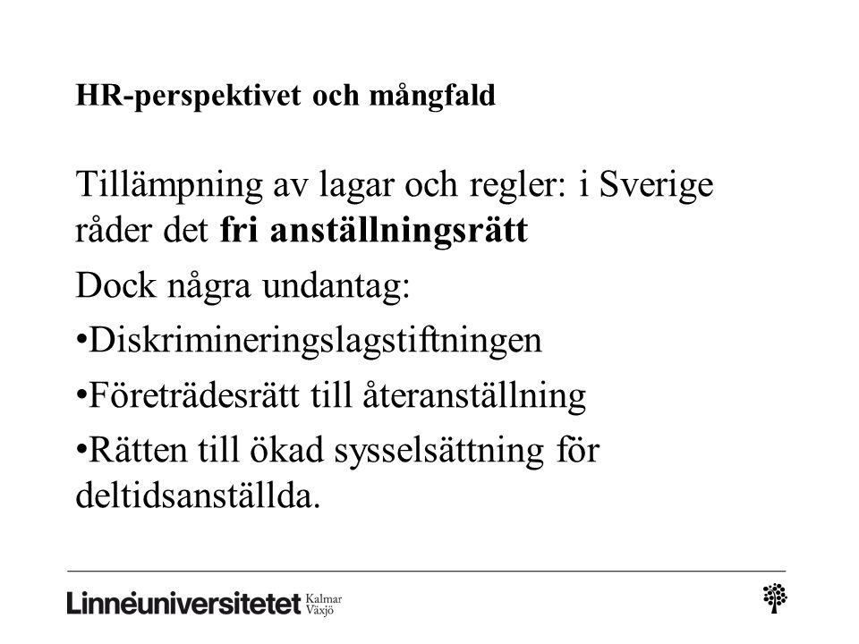 HR-perspektivet och mångfald Tillämpning av lagar och regler: i Sverige råder det fri anställningsrätt Dock några undantag: • Diskrimineringslagstiftningen • Företrädesrätt till återanställning • Rätten till ökad sysselsättning för deltidsanställda.