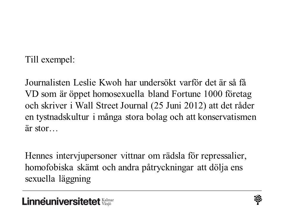 Till exempel: Journalisten Leslie Kwoh har undersökt varför det är så få VD som är öppet homosexuella bland Fortune 1000 företag och skriver i Wall Street Journal (25 Juni 2012) att det råder en tystnadskultur i många stora bolag och att konservatismen är stor… Hennes intervjupersoner vittnar om rädsla för repressalier, homofobiska skämt och andra påtryckningar att dölja ens sexuella läggning