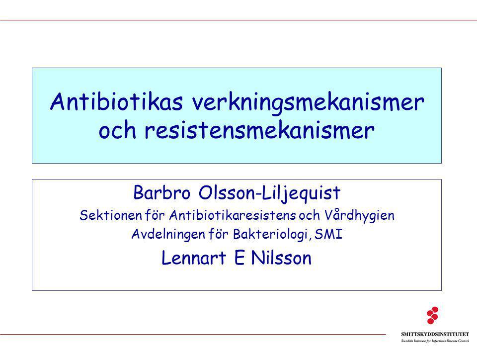 Antibiotikas verkningsmekanismer och resistensmekanismer Barbro Olsson-Liljequist Sektionen för Antibiotikaresistens och Vårdhygien Avdelningen för Bakteriologi, SMI Lennart E Nilsson