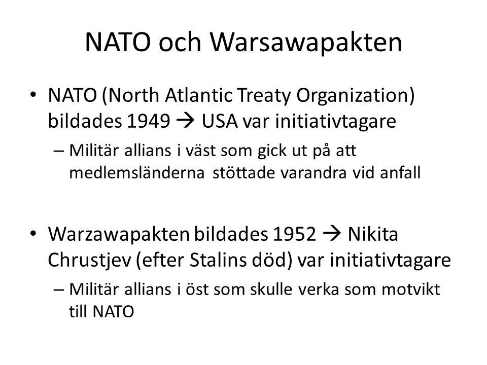 NATO och Warsawapakten • NATO (North Atlantic Treaty Organization) bildades 1949  USA var initiativtagare – Militär allians i väst som gick ut på att medlemsländerna stöttade varandra vid anfall • Warzawapakten bildades 1952  Nikita Chrustjev (efter Stalins död) var initiativtagare – Militär allians i öst som skulle verka som motvikt till NATO