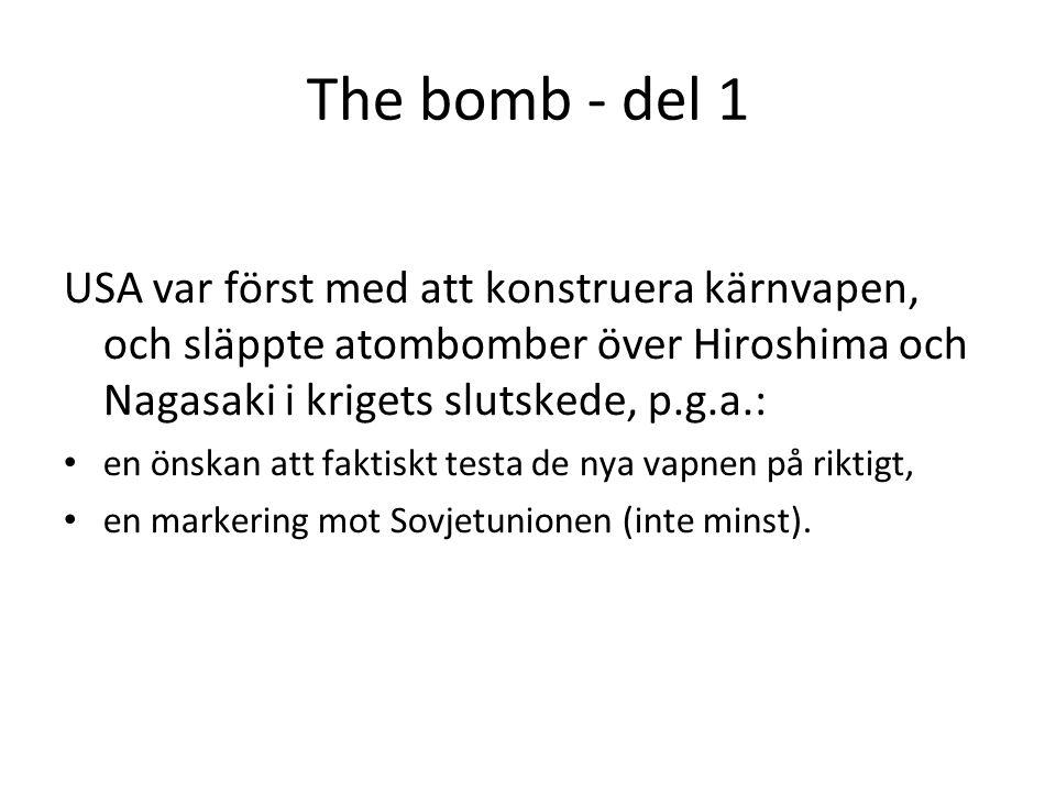 The bomb - del 1 USA var först med att konstruera kärnvapen, och släppte atombomber över Hiroshima och Nagasaki i krigets slutskede, p.g.a.: • en önskan att faktiskt testa de nya vapnen på riktigt, • en markering mot Sovjetunionen (inte minst).