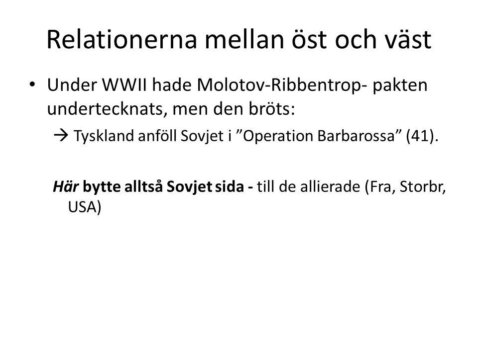 Relationerna mellan öst och väst • Under WWII hade Molotov-Ribbentrop- pakten undertecknats, men den bröts:  Tyskland anföll Sovjet i Operation Barbarossa (41).