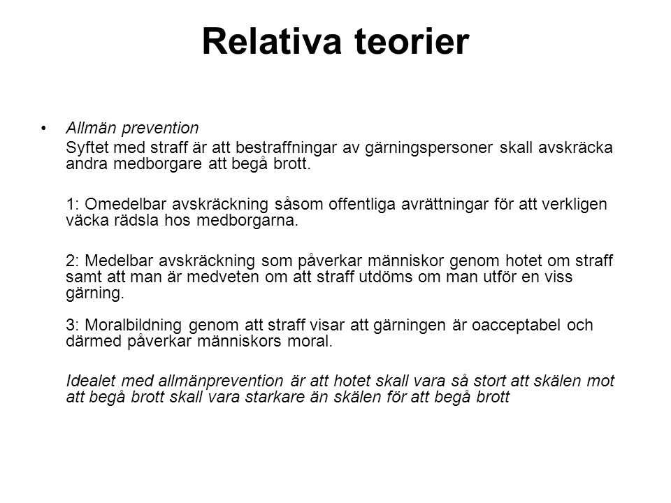 Relativa teorier •Allmän prevention Syftet med straff är att bestraffningar av gärningspersoner skall avskräcka andra medborgare att begå brott.