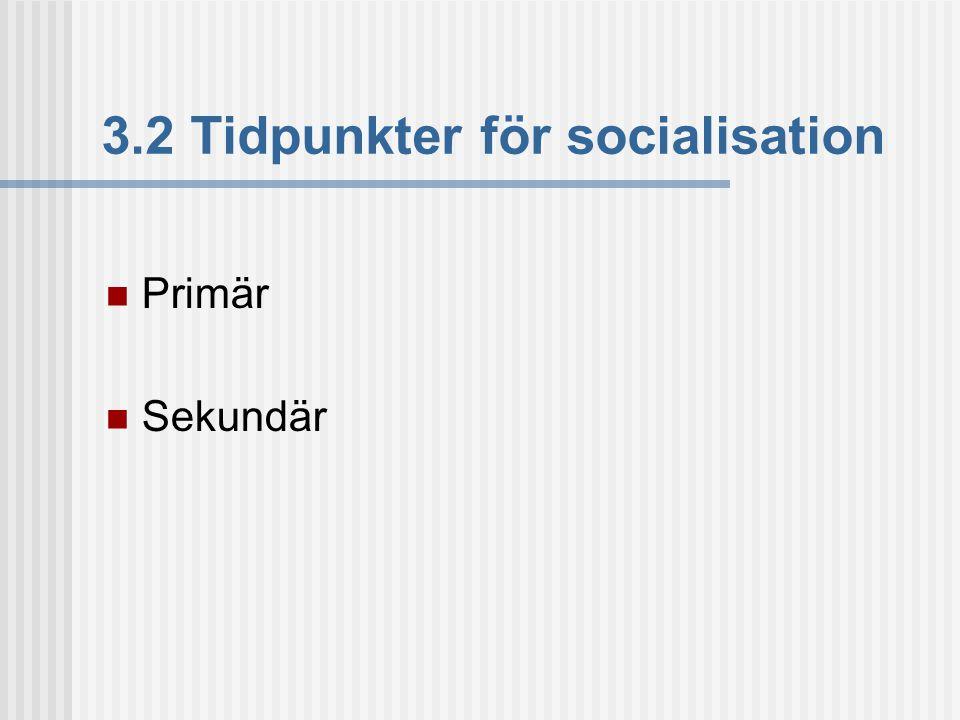 3.2 Tidpunkter för socialisation  Primär  Sekundär