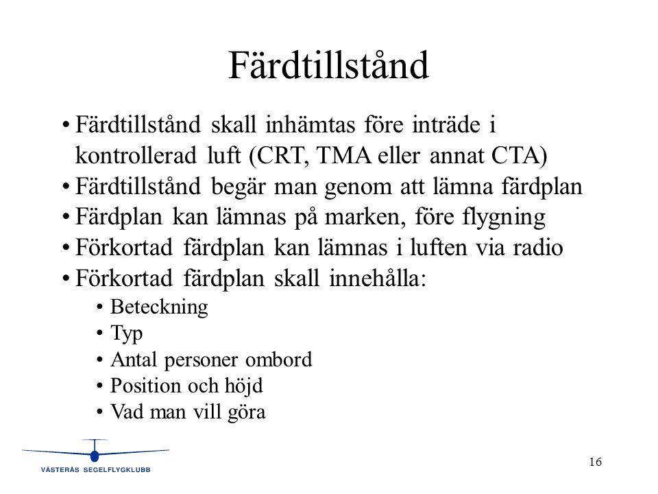 16 Färdtillstånd •Färdtillstånd skall inhämtas före inträde i kontrollerad luft (CRT, TMA eller annat CTA) •Färdtillstånd begär man genom att lämna färdplan •Färdplan kan lämnas på marken, före flygning •Förkortad färdplan kan lämnas i luften via radio •Förkortad färdplan skall innehålla: •Beteckning •Typ •Antal personer ombord •Position och höjd •Vad man vill göra