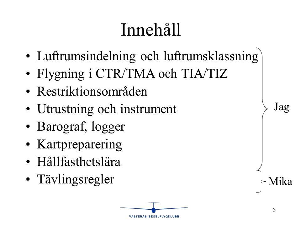 2 Innehåll •Luftrumsindelning och luftrumsklassning •Flygning i CTR/TMA och TIA/TIZ •Restriktionsområden •Utrustning och instrument •Barograf, logger •Kartpreparering •Hållfasthetslära •Tävlingsregler Jag Mika