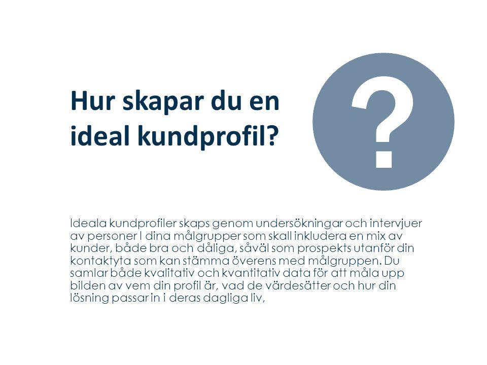 Hur skapar du en ideal kundprofil? Ideala kundprofiler skaps genom undersökningar och intervjuer av personer I dina målgrupper som skall inkludera en