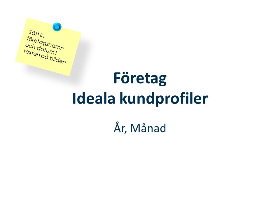 Företag Ideala kundprofiler År, Månad Sätt in företagsnamn och datum I texten på bilden