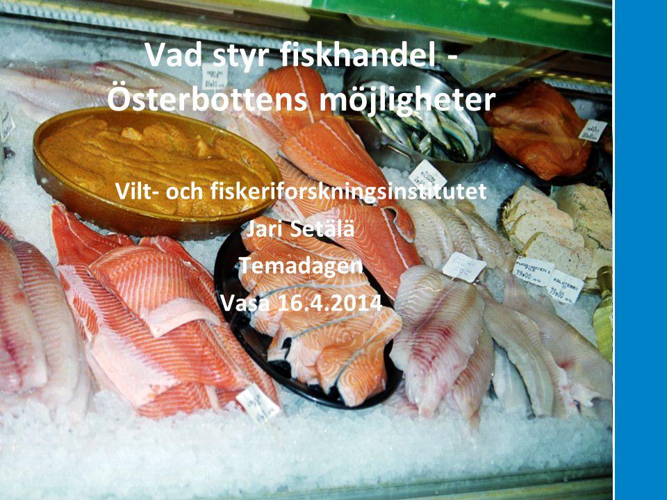Hållbara lösningar genom kunskap Vad styr fiskhandel - Österbottens möjligheter Vilt- och fiskeriforskningsinstitutet Jari Setälä Temadagen Vasa 16.4.