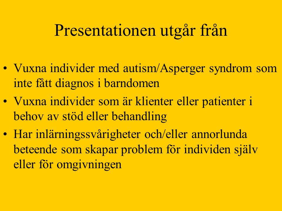 Presentationen utgår från •Vuxna individer med autism/Asperger syndrom som inte fått diagnos i barndomen •Vuxna individer som är klienter eller patienter i behov av stöd eller behandling •Har inlärningssvårigheter och/eller annorlunda beteende som skapar problem för individen själv eller för omgivningen