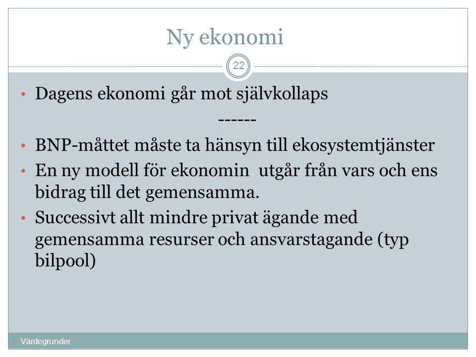 Ny ekonomi Värdegrunder 22 • Dagens ekonomi går mot självkollaps ------ • BNP-måttet måste ta hänsyn till ekosystemtjänster • En ny modell för ekonomi