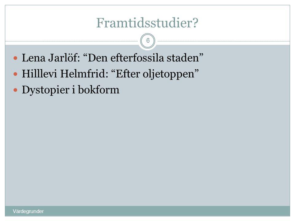 """Framtidsstudier? Värdegrunder 6  Lena Jarlöf: """"Den efterfossila staden""""  Hilllevi Helmfrid: """"Efter oljetoppen""""  Dystopier i bokform"""