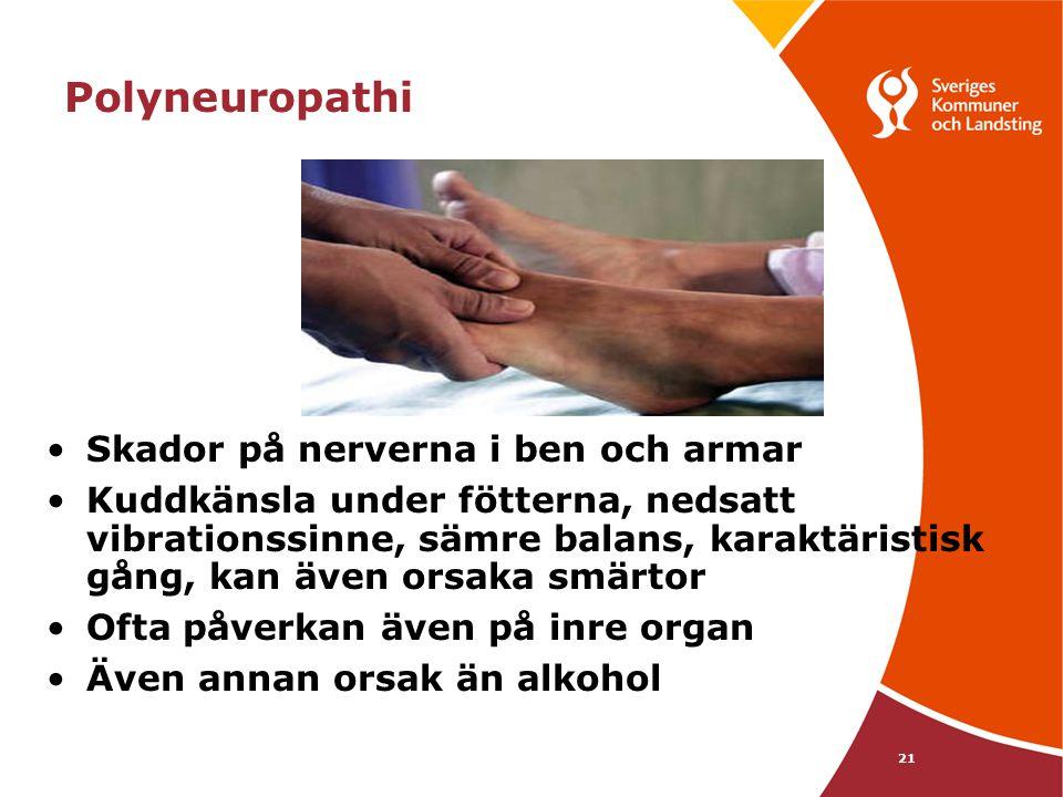 21 Polyneuropathi •Skador på nerverna i ben och armar •Kuddkänsla under fötterna, nedsatt vibrationssinne, sämre balans, karaktäristisk gång, kan även