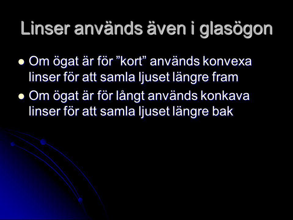 Linser används även i glasögon  Om ögat är för kort används konvexa linser för att samla ljuset längre fram  Om ögat är för långt används konkava linser för att samla ljuset längre bak