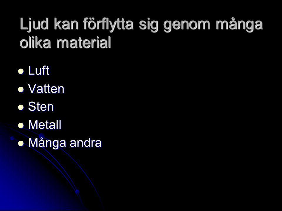 Ljud kan förflytta sig genom många olika material  Luft  Vatten  Sten  Metall  Många andra