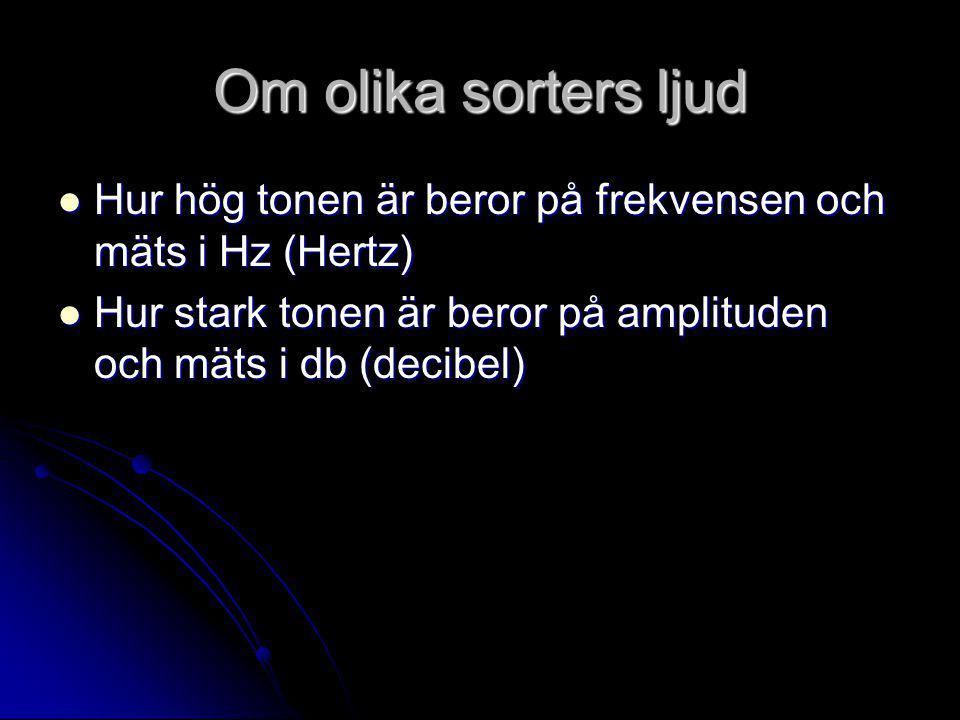 Om olika sorters ljud  Hur hög tonen är beror på frekvensen och mäts i Hz (Hertz)  Hur stark tonen är beror på amplituden och mäts i db (decibel)