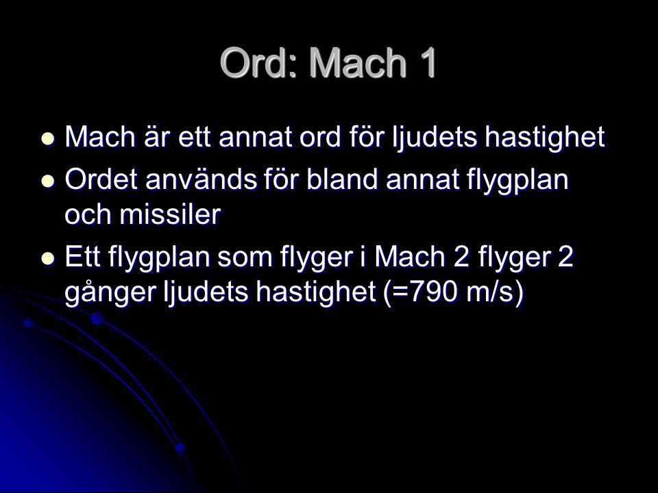 Ord: Mach 1  Mach är ett annat ord för ljudets hastighet  Ordet används för bland annat flygplan och missiler  Ett flygplan som flyger i Mach 2 flyger 2 gånger ljudets hastighet (=790 m/s)