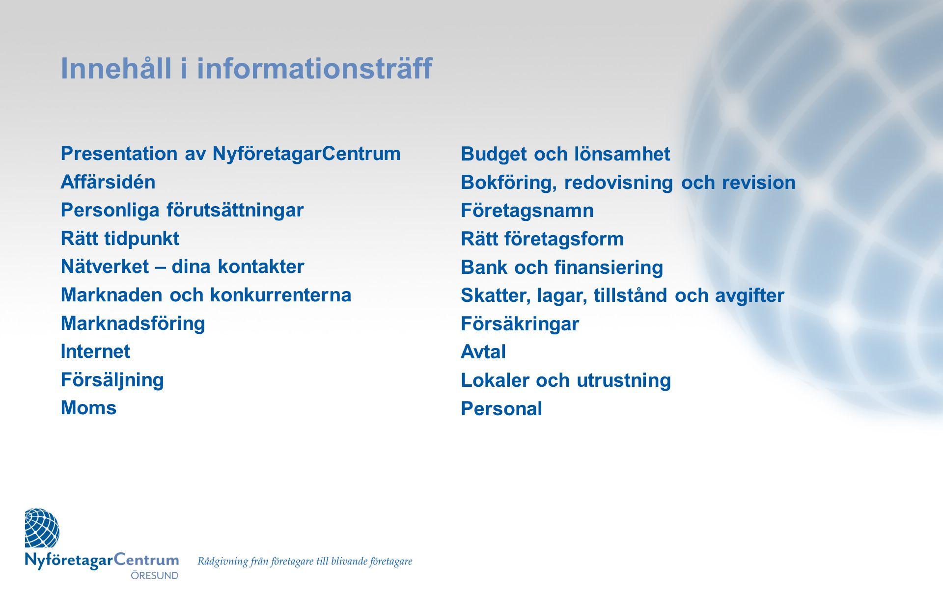 Innehåll i informationsträff Presentation av NyföretagarCentrum Affärsidén Personliga förutsättningar Rätt tidpunkt Nätverket – dina kontakter Marknad