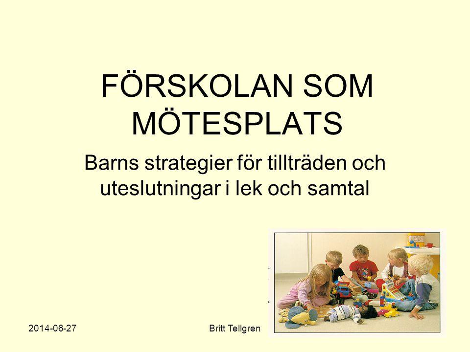 FÖRSKOLAN SOM MÖTESPLATS Barns strategier för tillträden och uteslutningar i lek och samtal 2014-06-27Britt Tellgren1