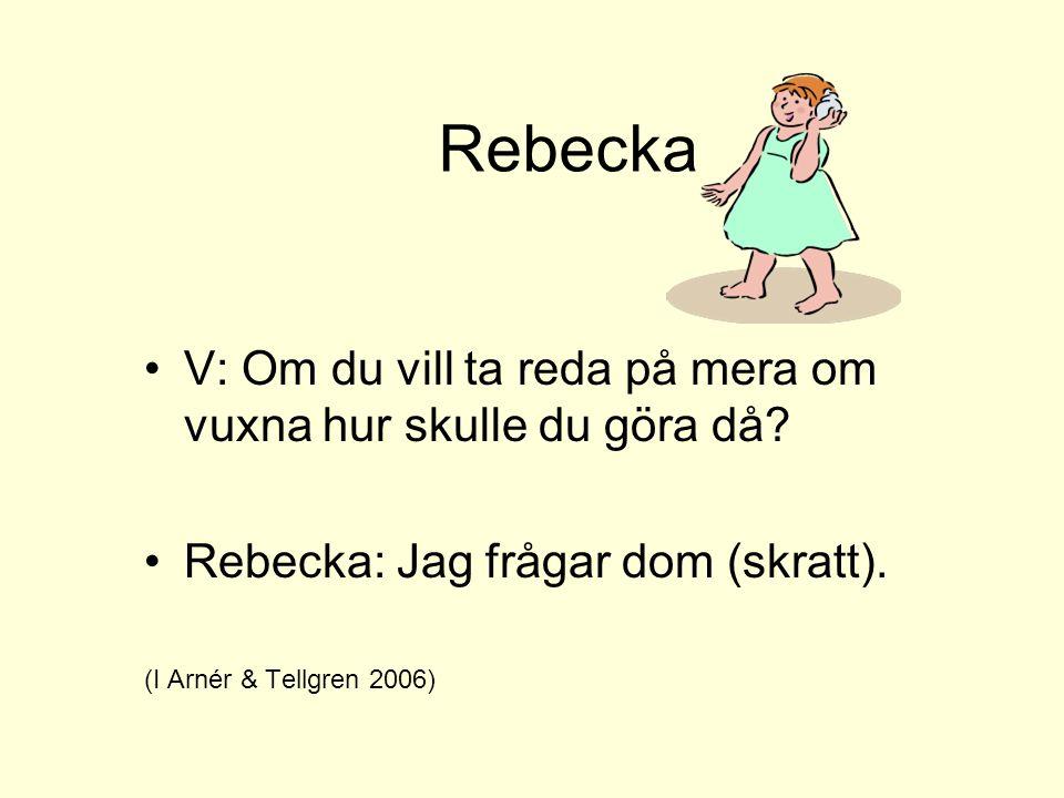 Rebecka •V: Om du vill ta reda på mera om vuxna hur skulle du göra då? •Rebecka: Jag frågar dom (skratt). (I Arnér & Tellgren 2006)