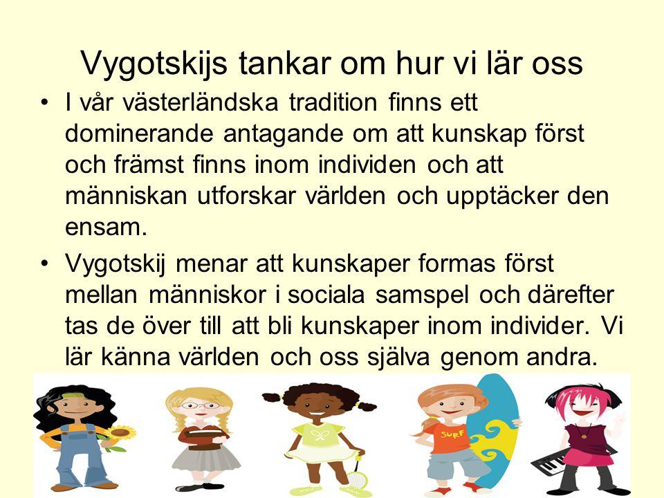 Vygotskijs tankar om hur vi lär oss •I vår västerländska tradition finns ett dominerande antagande om att kunskap först och främst finns inom individe