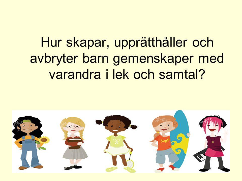 Hur skapar, upprätthåller och avbryter barn gemenskaper med varandra i lek och samtal? 2014-06-27Britt Tellgren2